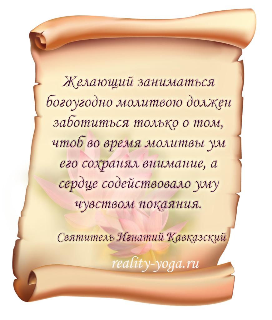 Святитель Игнатий Кавказский - «Желающий заниматься богоугодно молитвою должен заботиться только о том, чтоб во время молитвы ум его сохранял внимание, а сердце содействовало уму чувством покаяния».