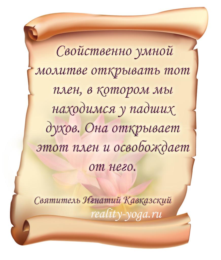 - «Свойственно умной молитве открывать тот плен, в котором мы находимся у падших духов. Она открывает этот плен и освобождает от него». Святитель Игнатий Кавказский